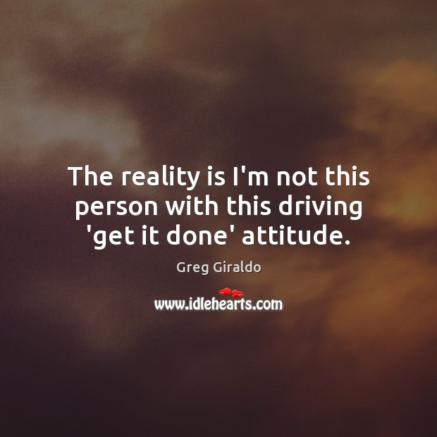 The reality is I'm not this person with this driving 'get it done' attitude. Image