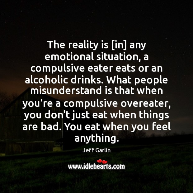 The reality is [in] any emotional situation, a compulsive eater eats or Image