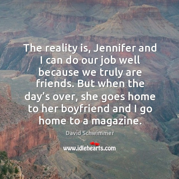 The reality is, jennifer and I can do our job well because we truly are friends. David Schwimmer Picture Quote