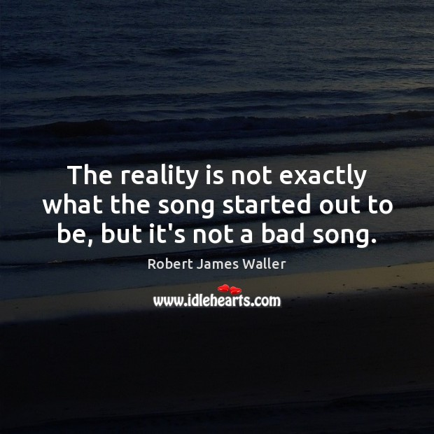 The reality is not exactly what the song started out to be, but it's not a bad song. Robert James Waller Picture Quote