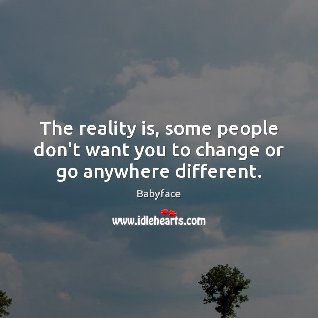 Image, The reality is, some people don't want you to change or go anywhere different.