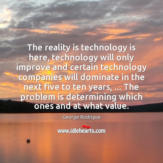 The reality is technology is here, technology will only improve and certain Image