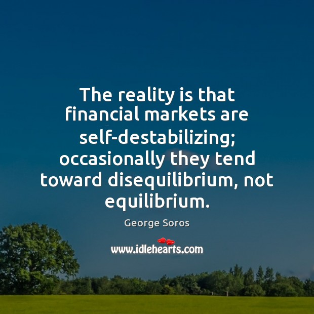 The reality is that financial markets are self-destabilizing; occasionally they tend toward Image