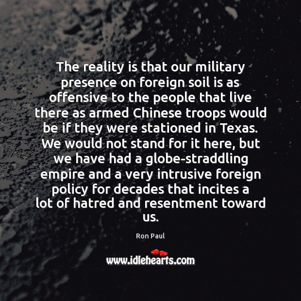 The reality is that our military presence on foreign soil is as Offensive Quotes Image