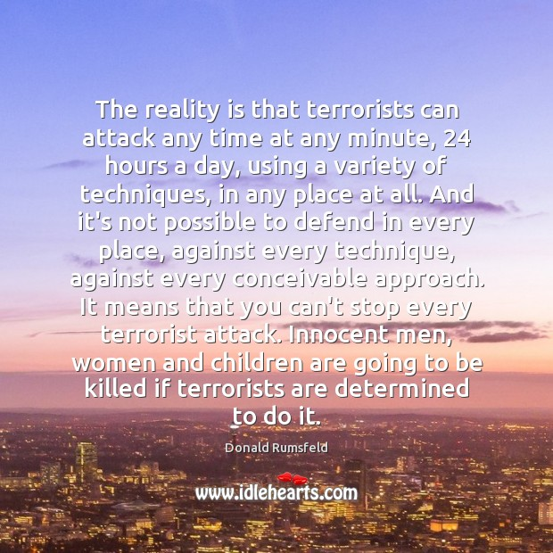 The reality is that terrorists can attack any time at any minute, 24 Donald Rumsfeld Picture Quote