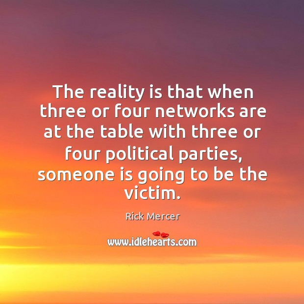 The reality is that when three or four networks are at the table with three or four political parties Rick Mercer Picture Quote