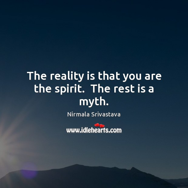 The reality is that you are the spirit.  The rest is a myth. Nirmala Srivastava Picture Quote