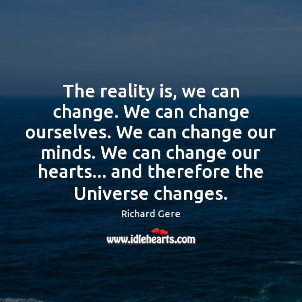 The reality is, we can change. We can change ourselves. We can Richard Gere Picture Quote