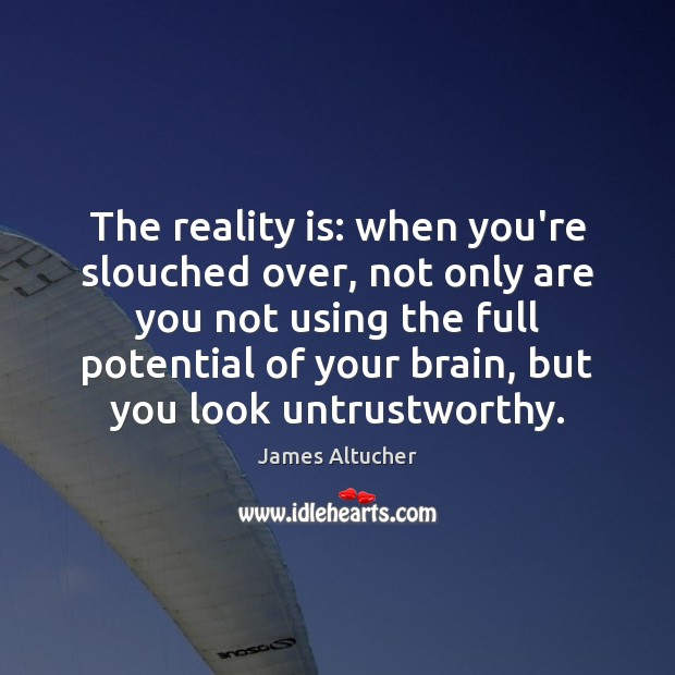 The reality is: when you're slouched over, not only are you not James Altucher Picture Quote