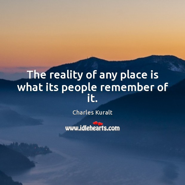 The reality of any place is what its people remember of it. Image