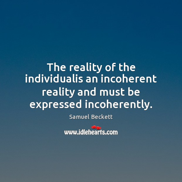 The reality of the individualis an incoherent reality and must be expressed incoherently. Samuel Beckett Picture Quote