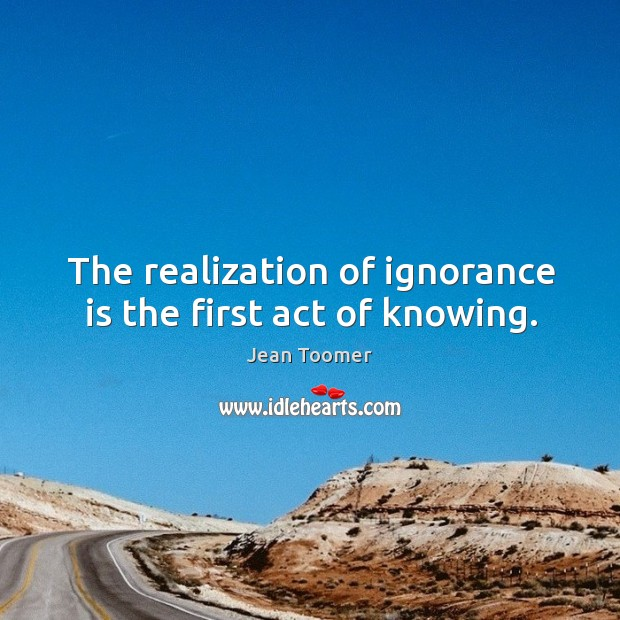 The realization of ignorance is the first act of knowing. Jean Toomer Picture Quote