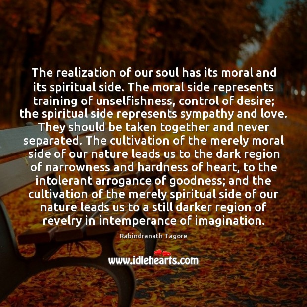 The realization of our soul has its moral and its spiritual side. Rabindranath Tagore Picture Quote