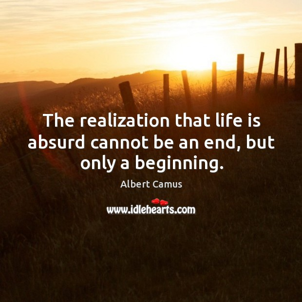 Image, The realization that life is absurd cannot be an end, but only a beginning.