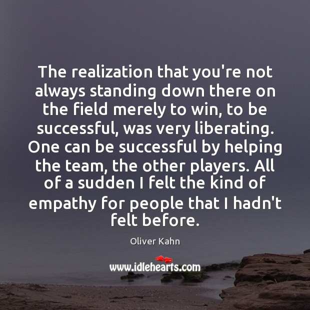 The realization that you're not always standing down there on the field To Be Successful Quotes Image