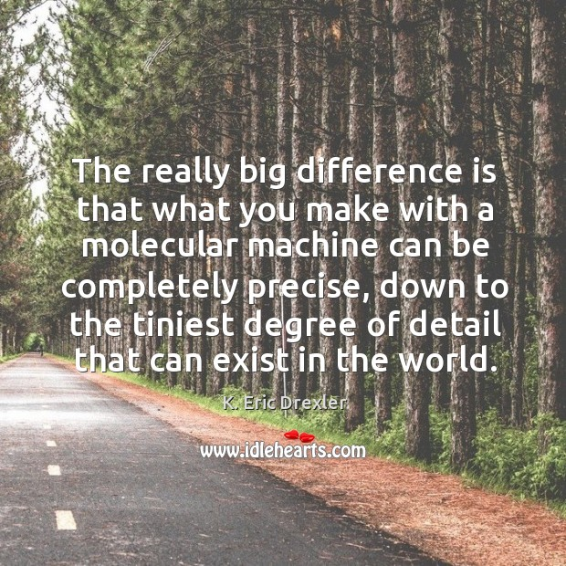 The really big difference is that what you make with a molecular machine can be K. Eric Drexler Picture Quote