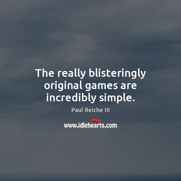 The really blisteringly original games are incredibly simple. Image