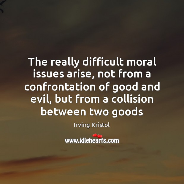 The really difficult moral issues arise, not from a confrontation of good Irving Kristol Picture Quote