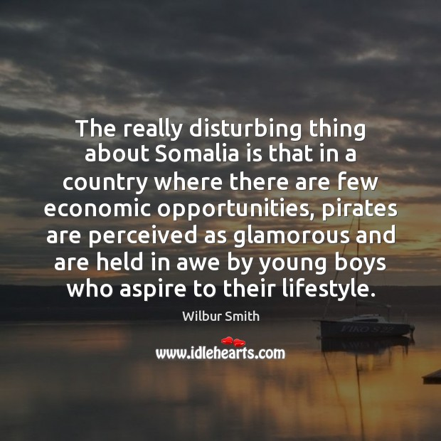 The really disturbing thing about Somalia is that in a country where Wilbur Smith Picture Quote