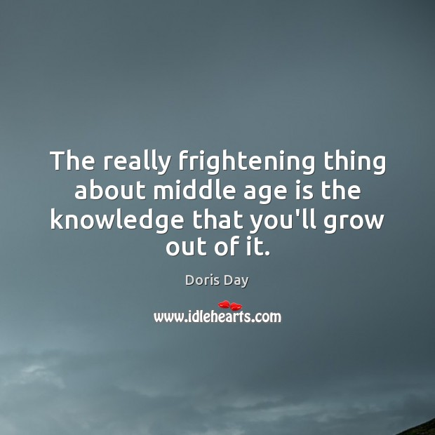 The really frightening thing about middle age is the knowledge that you'll grow out of it. Image