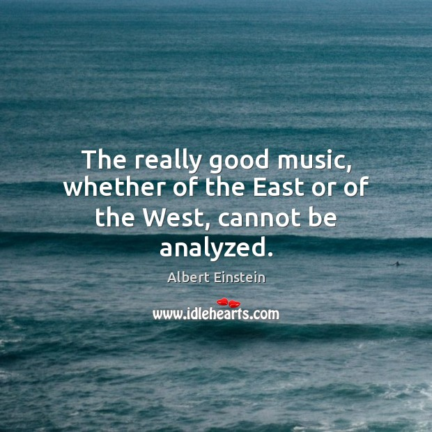 Image, The really good music, whether of the East or of the West, cannot be analyzed.