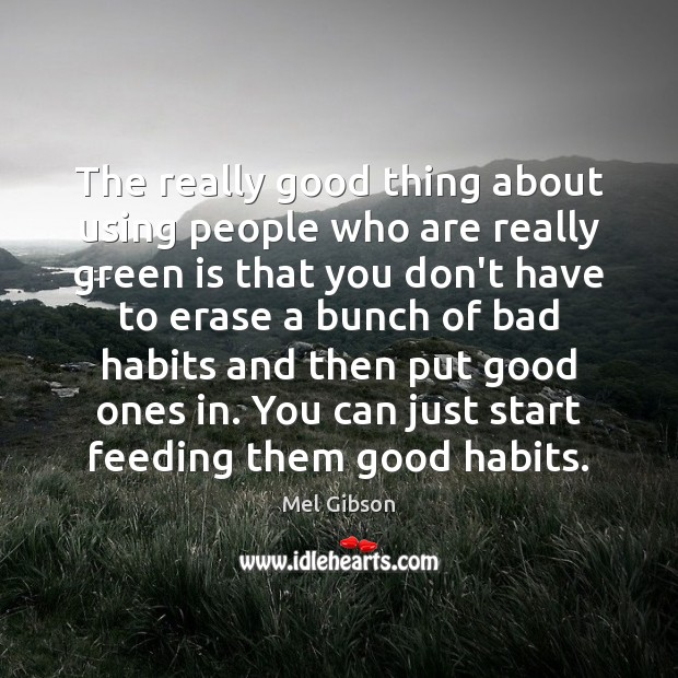 The really good thing about using people who are really green is Mel Gibson Picture Quote