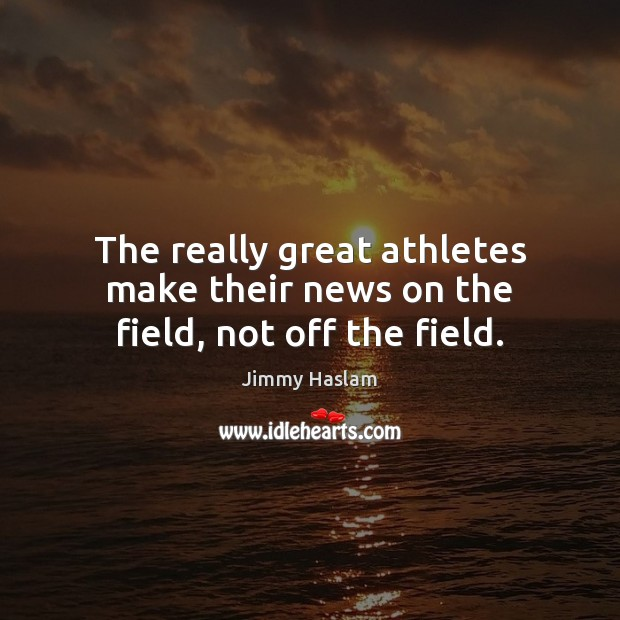 The really great athletes make their news on the field, not off the field. Image