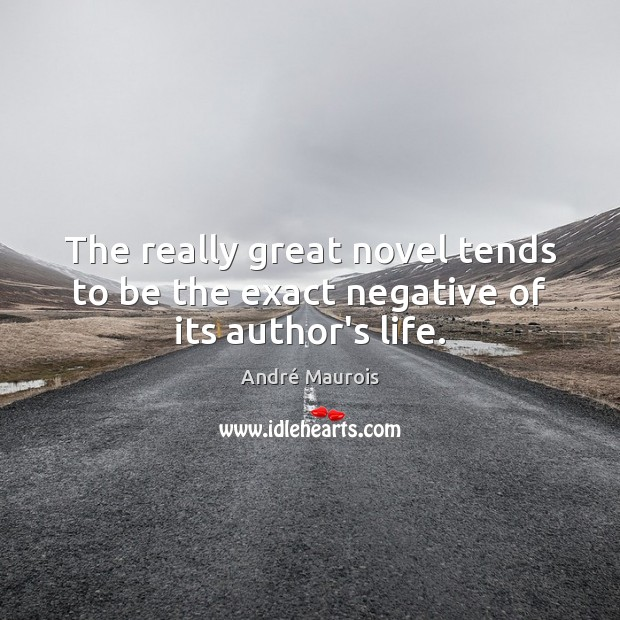 The really great novel tends to be the exact negative of its author's life. André Maurois Picture Quote