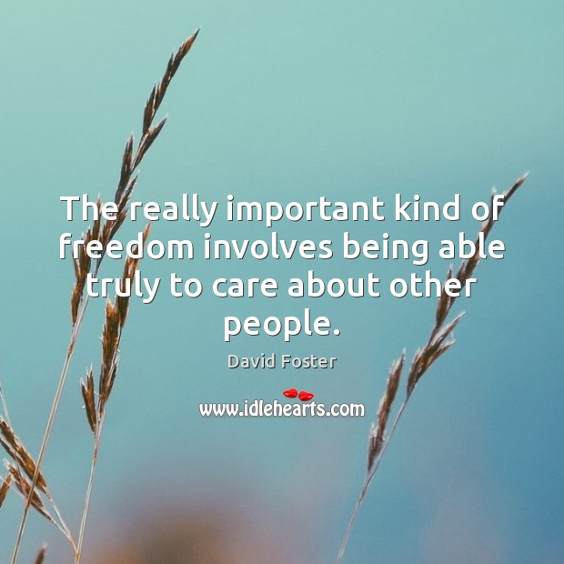 The really important kind of freedom involves being able truly to care about other people. Image