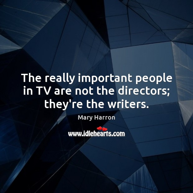The really important people in TV are not the directors; they're the writers. Mary Harron Picture Quote