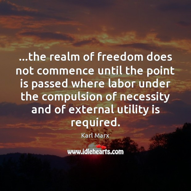 …the realm of freedom does not commence until the point is passed Image