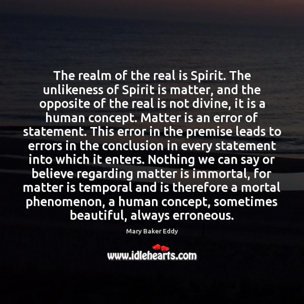 The realm of the real is Spirit. The unlikeness of Spirit is Mary Baker Eddy Picture Quote