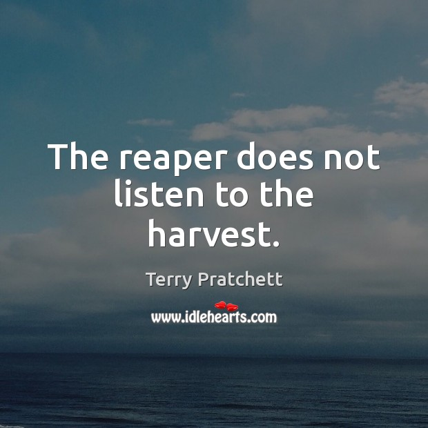 The reaper does not listen to the harvest. Image