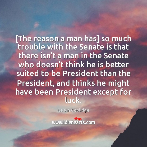 [The reason a man has] so much trouble with the Senate is Calvin Coolidge Picture Quote