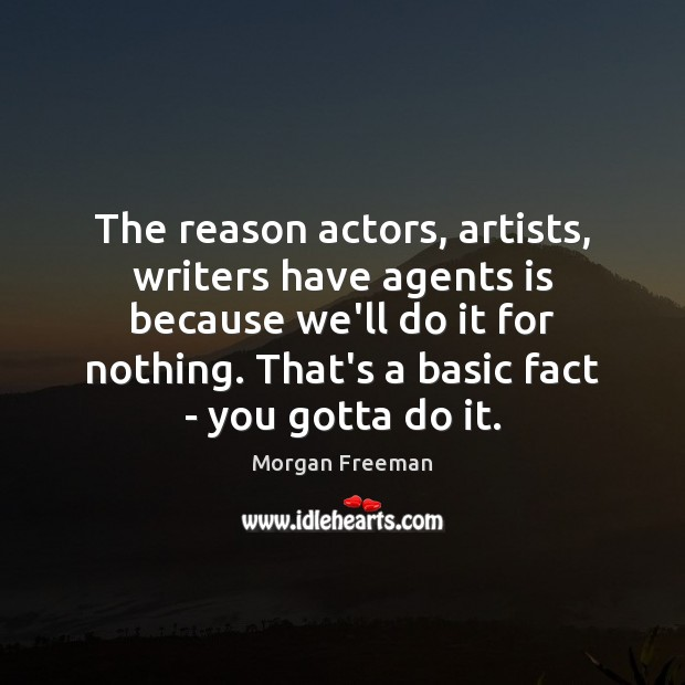 The reason actors, artists, writers have agents is because we'll do it Morgan Freeman Picture Quote