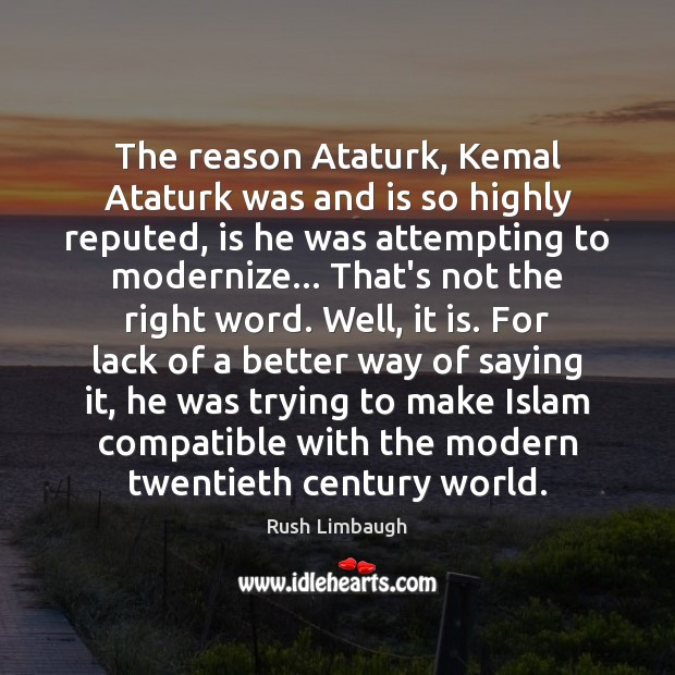 Image, The reason Ataturk, Kemal Ataturk was and is so highly reputed, is