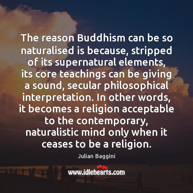 The reason Buddhism can be so naturalised is because, stripped of its Image