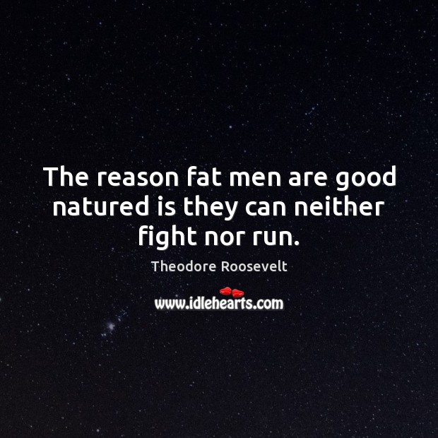 Image, The reason fat men are good natured is they can neither fight nor run.