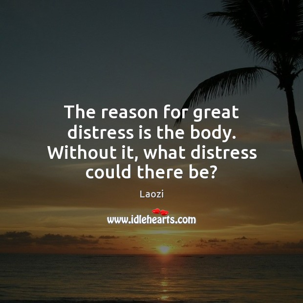 Image, The reason for great distress is the body. Without it, what distress could there be?
