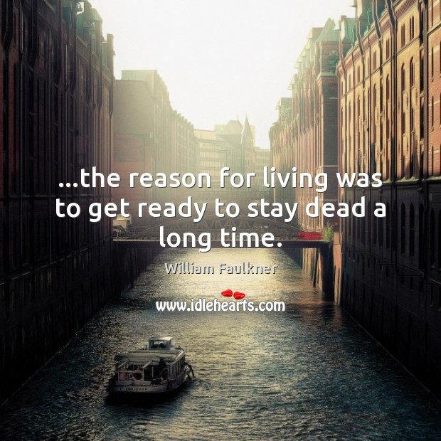 …the reason for living was to get ready to stay dead a long time. William Faulkner Picture Quote