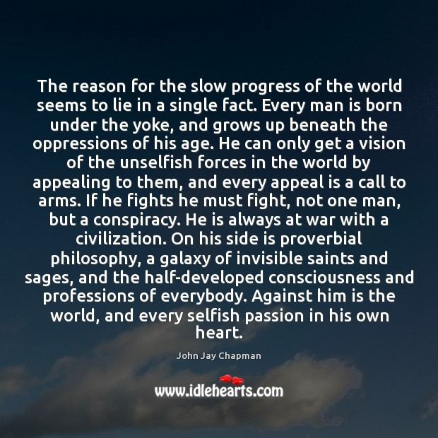 John Jay Chapman Picture Quote image saying: The reason for the slow progress of the world seems to lie