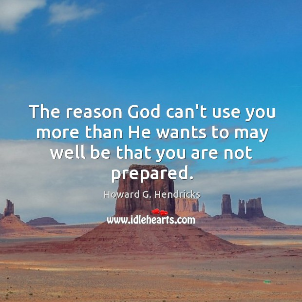 The reason God can't use you more than He wants to may well be that you are not prepared. Howard G. Hendricks Picture Quote