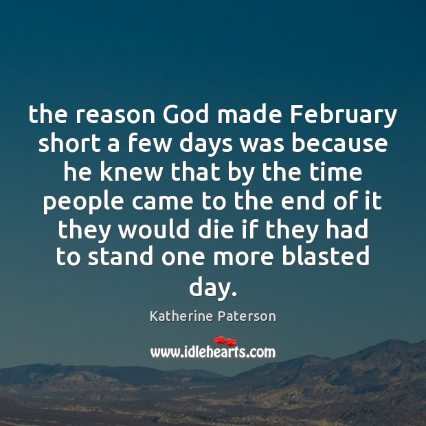 The reason God made February short a few days was because he Image