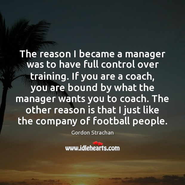The reason I became a manager was to have full control over Gordon Strachan Picture Quote