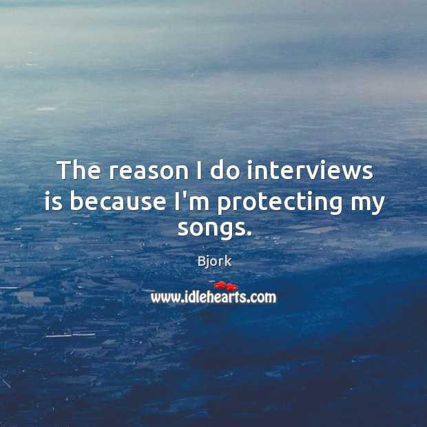 The reason I do interviews is because I'm protecting my songs. Image