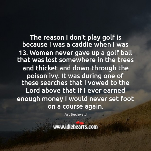 Image, The reason I don't play golf is because I was a caddie