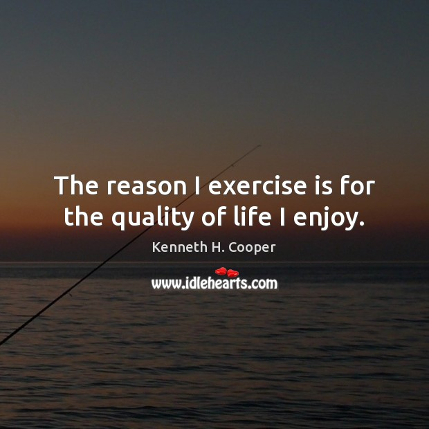The reason I exercise is for the quality of life I enjoy. Exercise Quotes Image