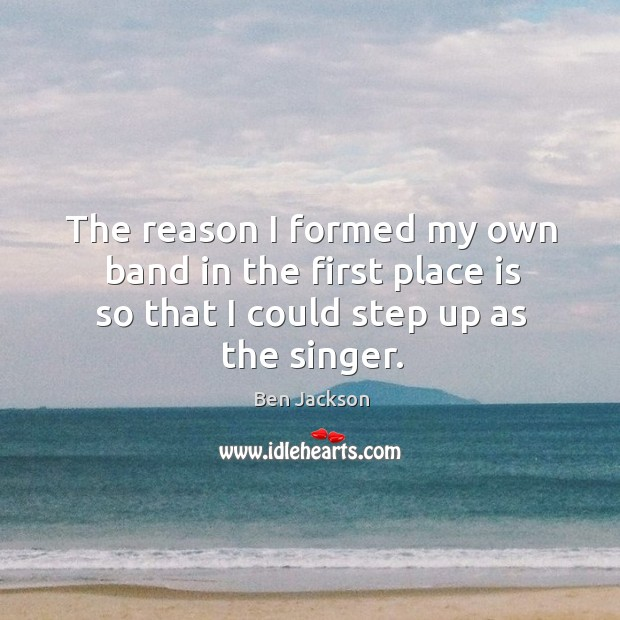 Image, The reason I formed my own band in the first place is so that I could step up as the singer.
