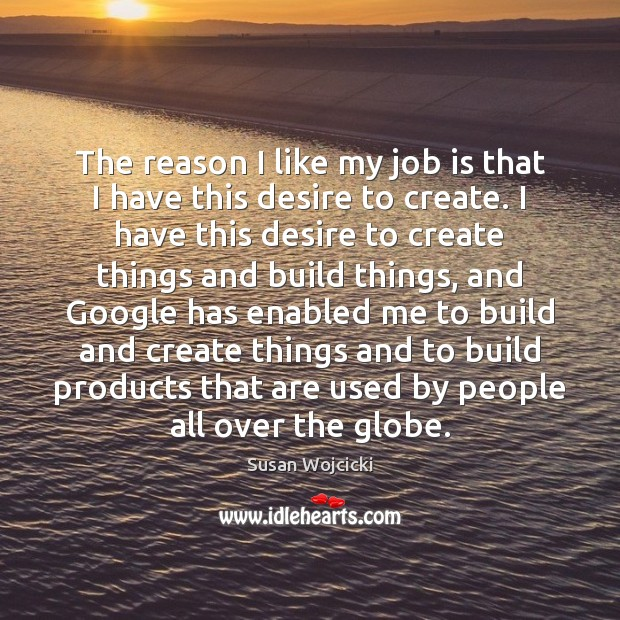 The reason I like my job is that I have this desire Susan Wojcicki Picture Quote