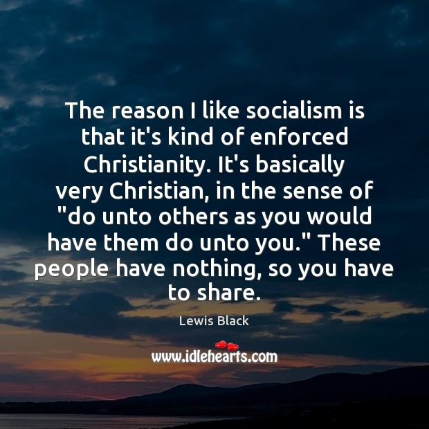 The reason I like socialism is that it's kind of enforced Christianity. Image